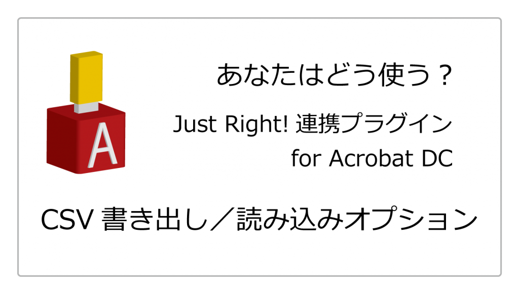 Just Right! 連携プラグイン for Acrobat DC <br>CSV書き出し/読み込みオプション